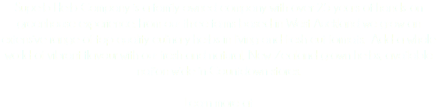 Superb Herb Company is a family owned company with over 25 years of hands-on greenhouse experience. From our three farms based in West Auckland we grow an extensive range of top quality culinary herbs in living and fresh cut formats. Add a whole world of vibrant flavour with our fresh and natural, New Zealand grown herbs, available nation-wide in Countdown stores. Learn more at
